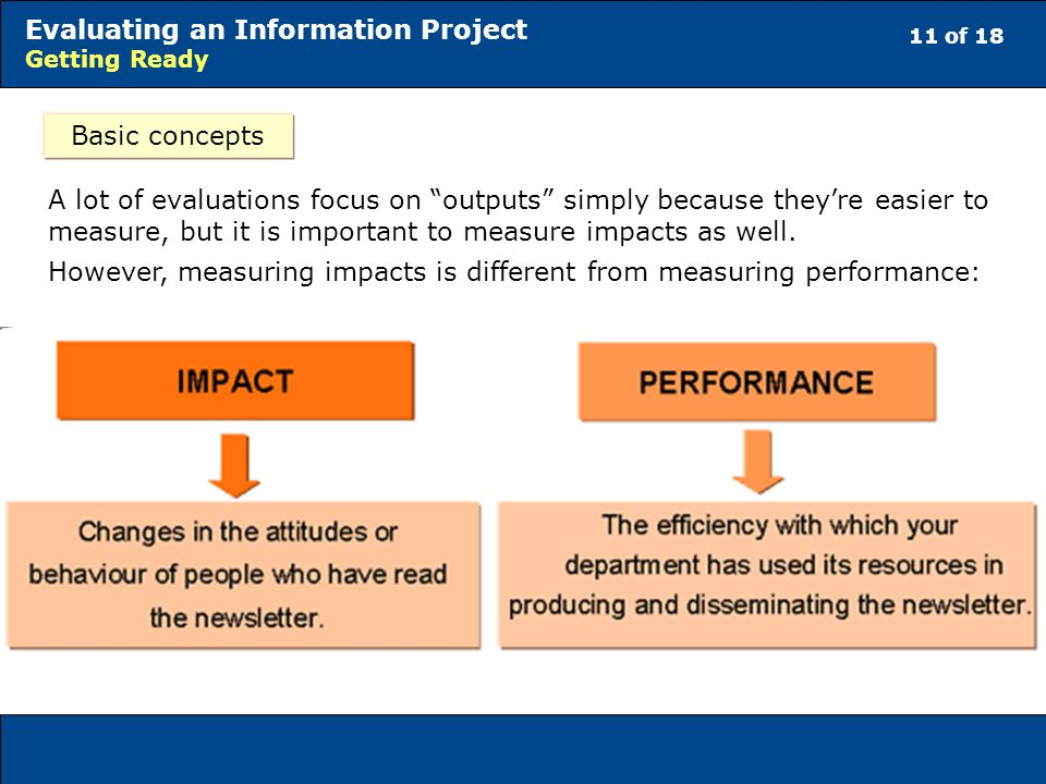 11 of 18 Evaluating an Information Project Getting Ready Basic concepts A lot of evaluations focus on outputs simply because theyre easier to measure, but it is important to measure impacts as well.