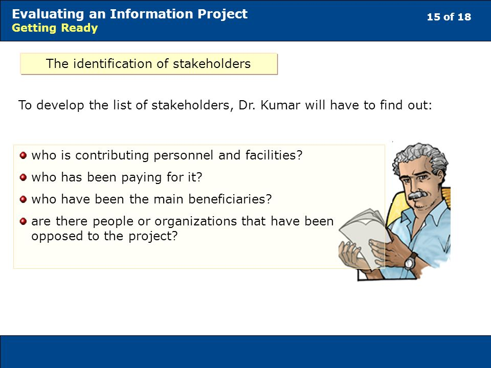 15 of 18 Evaluating an Information Project Getting Ready The identification of stakeholders To develop the list of stakeholders, Dr.