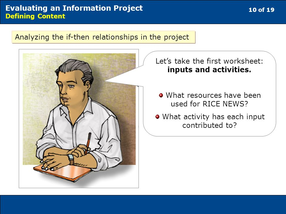 10 of 19 Evaluating an Information Project Defining Content Analyzing the if-then relationships in the project Lets take the first worksheet: inputs and activities.