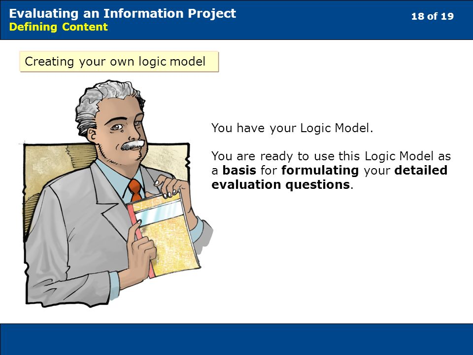 18 of 19 Evaluating an Information Project Defining Content Creating your own logic model You have your Logic Model. You are ready to use this Logic M