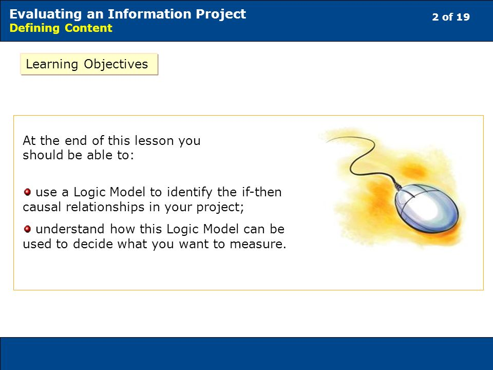 2 of 19 Evaluating an Information Project Defining Content Learning Objectives At the end of this lesson you should be able to: use a Logic Model to identify the if-then causal relationships in your project; understand how this Logic Model can be used to decide what you want to measure.