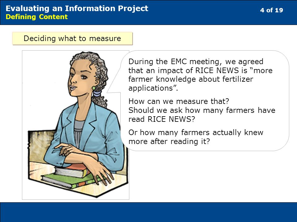 4 of 19 Evaluating an Information Project Defining Content Deciding what to measure During the EMC meeting, we agreed that an impact of RICE NEWS is more farmer knowledge about fertilizer applications.