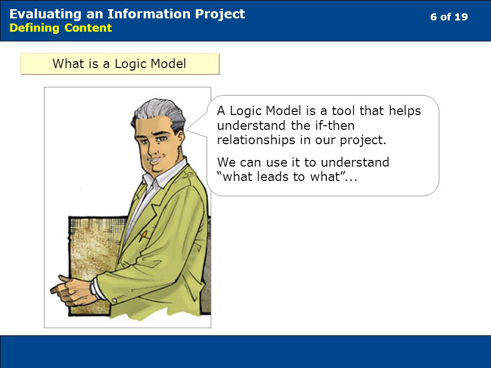 6 of 19 Evaluating an Information Project Defining Content What is a Logic Model A Logic Model is a tool that helps understand the if-then relationships in our project.