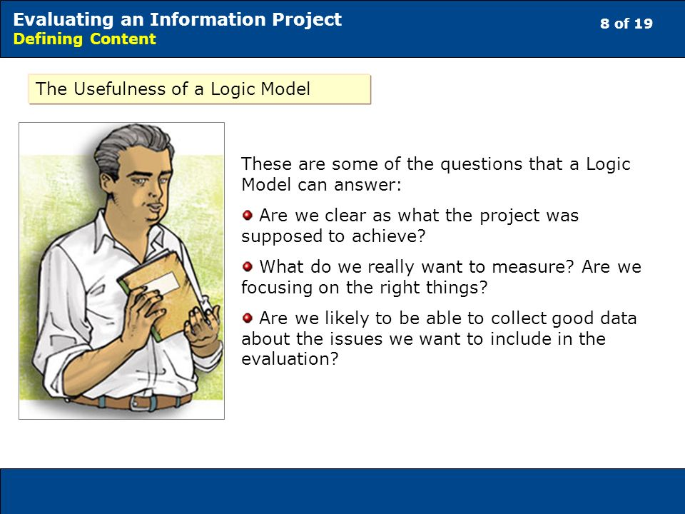 8 of 19 Evaluating an Information Project Defining Content The Usefulness of a Logic Model These are some of the questions that a Logic Model can answer: Are we clear as what the project was supposed to achieve.