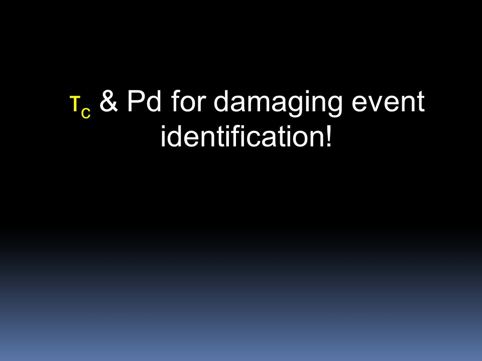 τ c & Pd for damaging event identification!