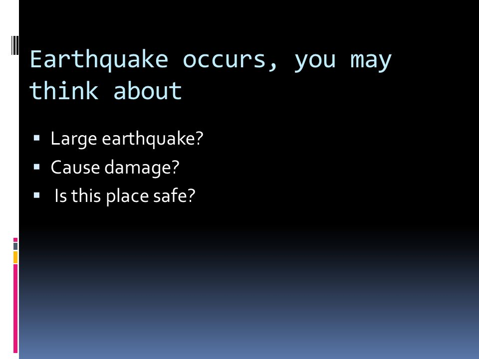 Earthquake occurs, you may think about Large earthquake? Cause damage? Is this place safe?