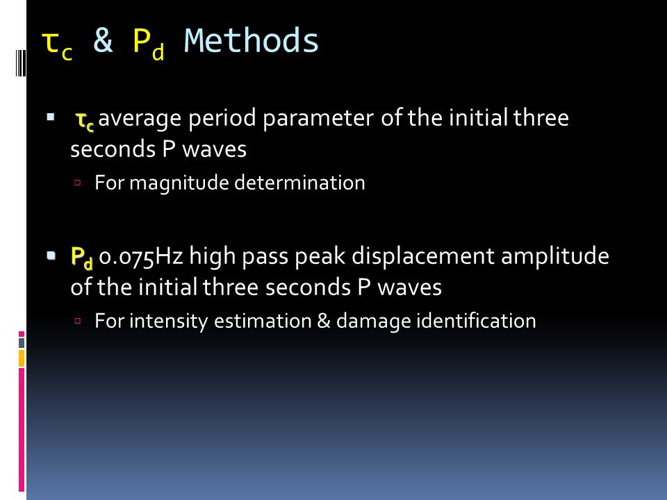 τ c & P d Methods τ c τ c average period parameter of the initial three seconds P waves For magnitude determination P d P d 0.075Hz high pass peak dis