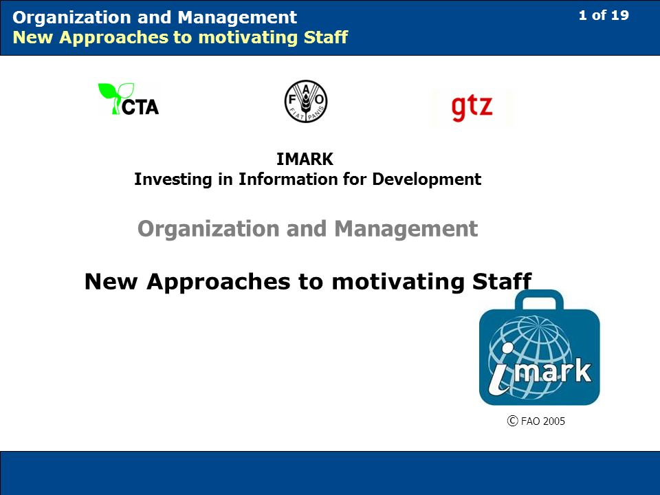 1 of 19 Organization and Management New Approaches to motivating Staff IMARK Investing in Information for Development Organization and Management New