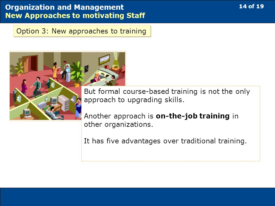 14 of 19 Organization and Management New Approaches to motivating Staff Option 3: New approaches to training But formal course-based training is not the only approach to upgrading skills.