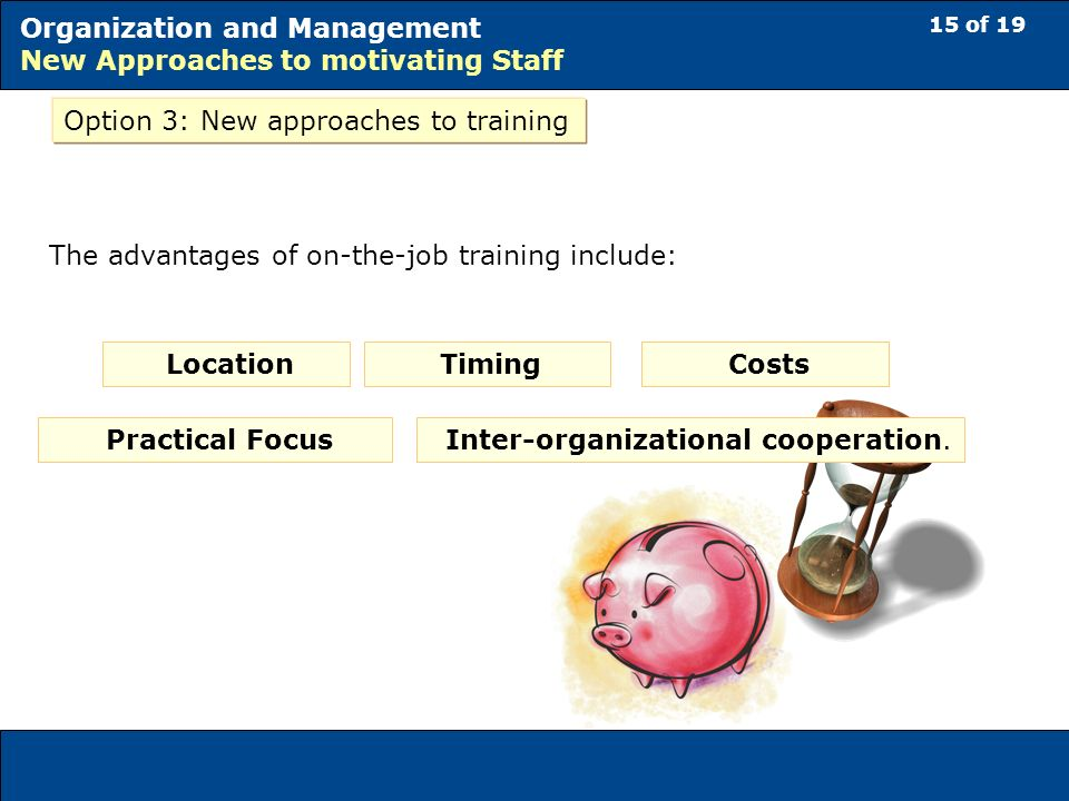 15 of 19 Organization and Management New Approaches to motivating Staff Option 3: New approaches to training The advantages of on-the-job training include: Location Timing Costs Practical Focus Inter-organizational cooperation.