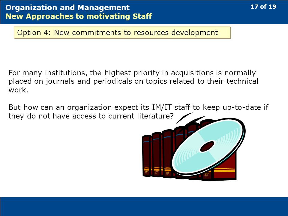 17 of 19 Organization and Management New Approaches to motivating Staff Option 4: New commitments to resources development For many institutions, the highest priority in acquisitions is normally placed on journals and periodicals on topics related to their technical work.
