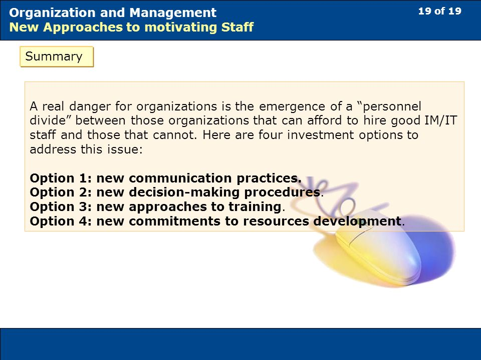 19 of 19 Organization and Management New Approaches to motivating Staff Summary A real danger for organizations is the emergence of a personnel divide between those organizations that can afford to hire good IM/IT staff and those that cannot.