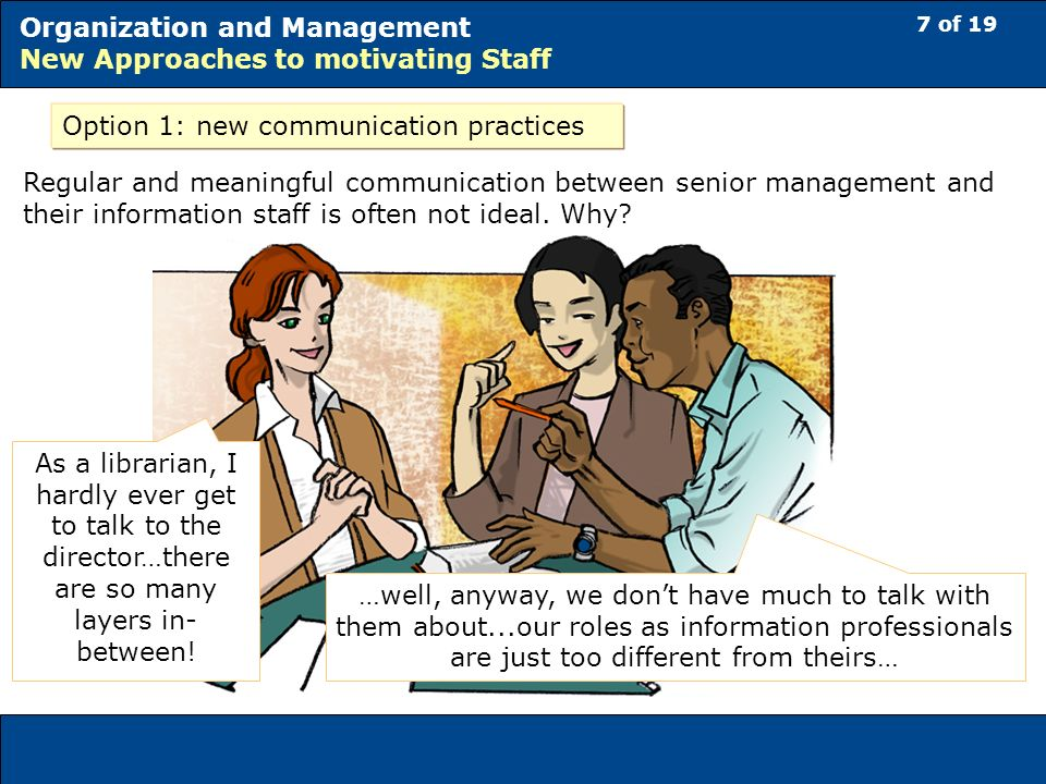 7 of 19 Organization and Management New Approaches to motivating Staff Option 1: new communication practices Regular and meaningful communication between senior management and their information staff is often not ideal.