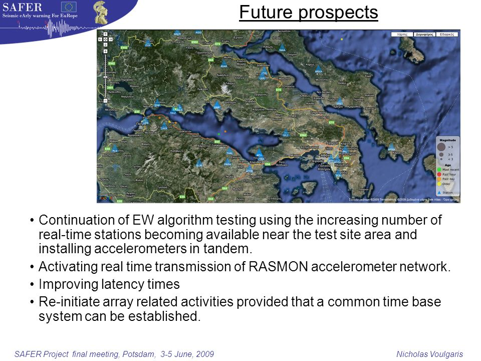 SAFER Project final meeting, Potsdam, 3-5 June, 2009 Nicholas Voulgaris Future prospects Continuation of EW algorithm testing using the increasing number of real-time stations becoming available near the test site area and installing accelerometers in tandem.