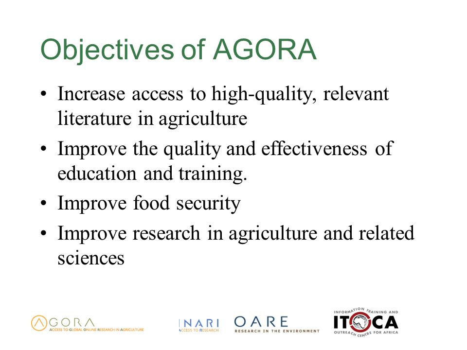 Objectives of AGORA Increase access to high-quality, relevant literature in agriculture Improve the quality and effectiveness of education and trainin