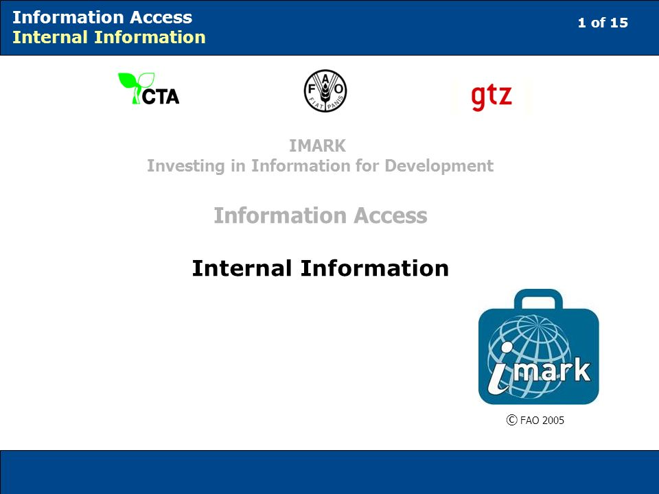 1 of 15 Information Access Internal Information © FAO 2005 IMARK Investing in Information for Development Information Access Internal Information