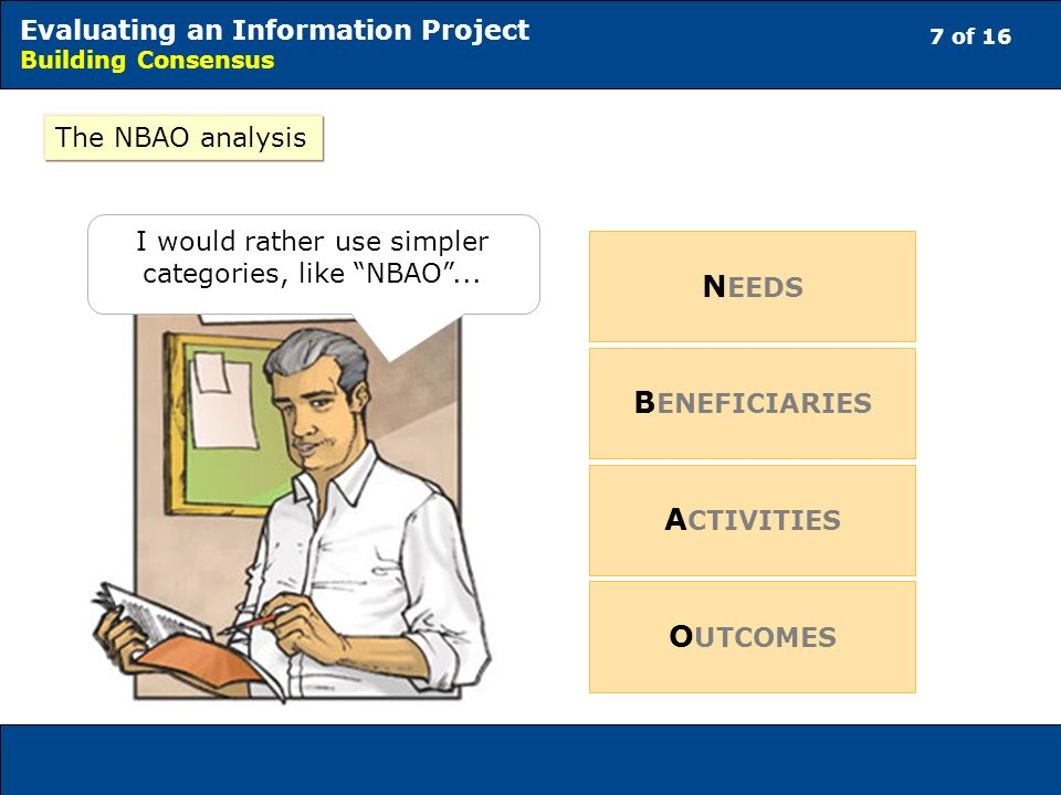 7 of 16 Evaluating an Information Project Building Consensus I would rather use simpler categories, like NBAO...