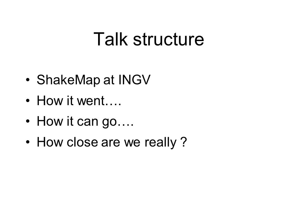 Talk structure ShakeMap at INGV How it went…. How it can go…. How close are we really