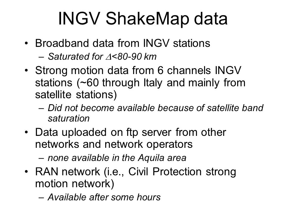 INGV ShakeMap data Broadband data from INGV stations –Saturated for <80-90 km Strong motion data from 6 channels INGV stations (~60 through Italy and mainly from satellite stations) –Did not become available because of satellite band saturation Data uploaded on ftp server from other networks and network operators –none available in the Aquila area RAN network (i.e., Civil Protection strong motion network) –Available after some hours