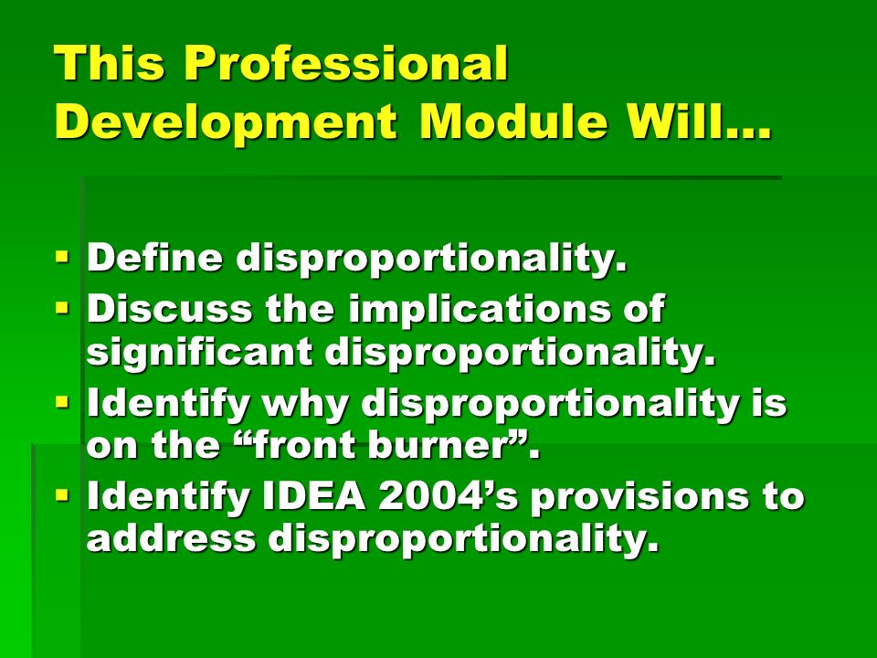 This Professional Development Module Will… Define disproportionality. Define disproportionality. Discuss the implications of significant disproportion