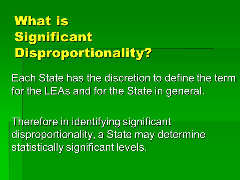 What is Significant Disproportionality? Each State has the discretion to define the term for the LEAs and for the State in general. Therefore in ident