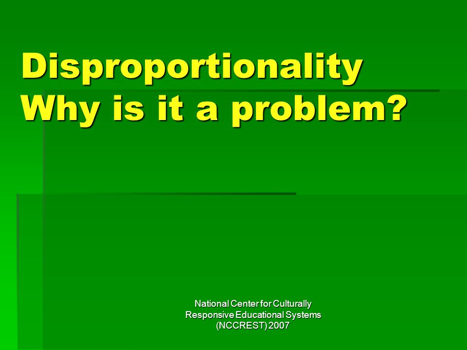 National Center for Culturally Responsive Educational Systems (NCCREST) 2007 Disproportionality Why is it a problem?