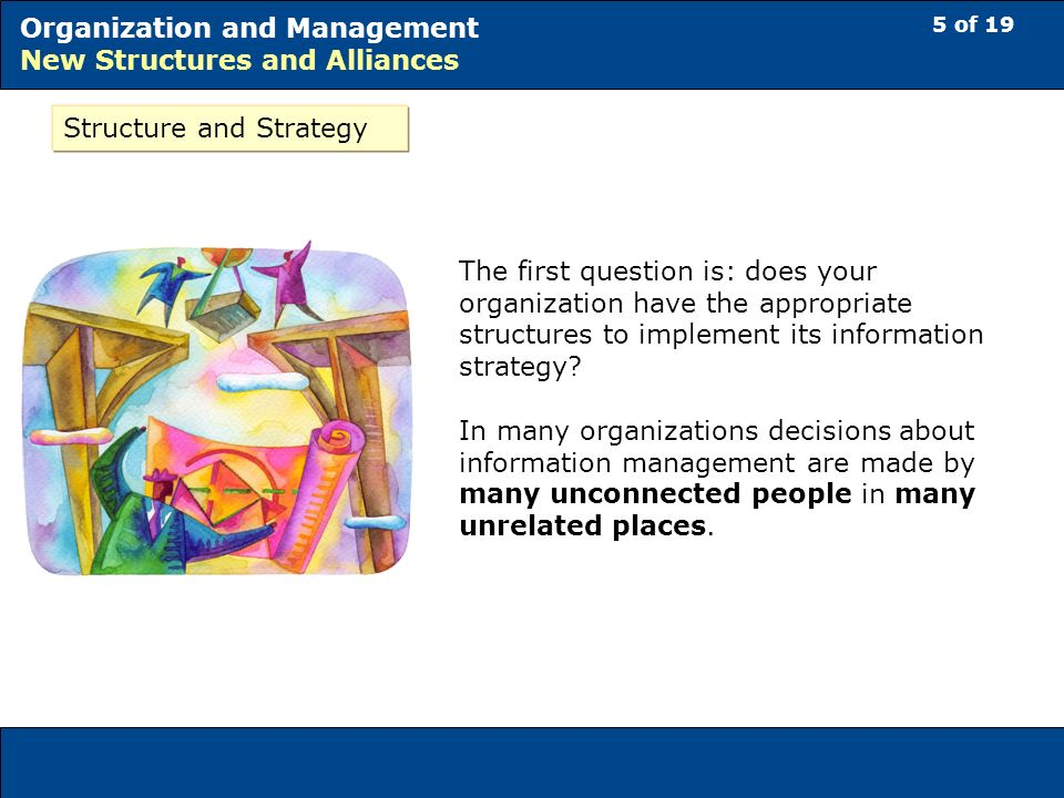 5 of 19 Organization and Management New Structures and Alliances The first question is: does your organization have the appropriate structures to implement its information strategy.
