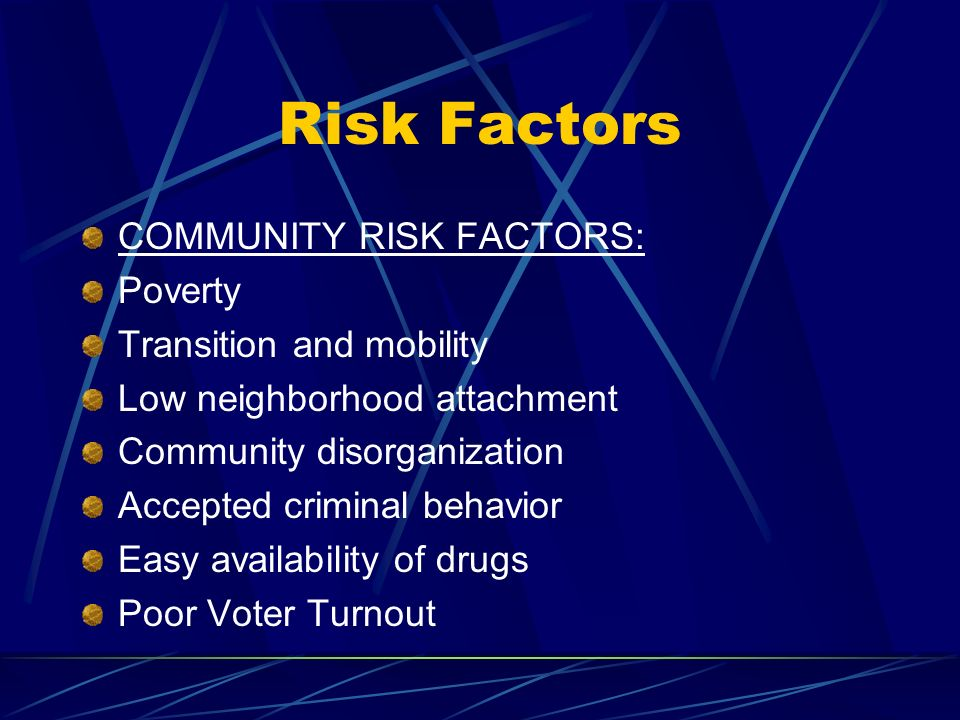 Risk Factors COMMUNITY RISK FACTORS: Poverty Transition and mobility Low neighborhood attachment Community disorganization Accepted criminal behavior Easy availability of drugs Poor Voter Turnout
