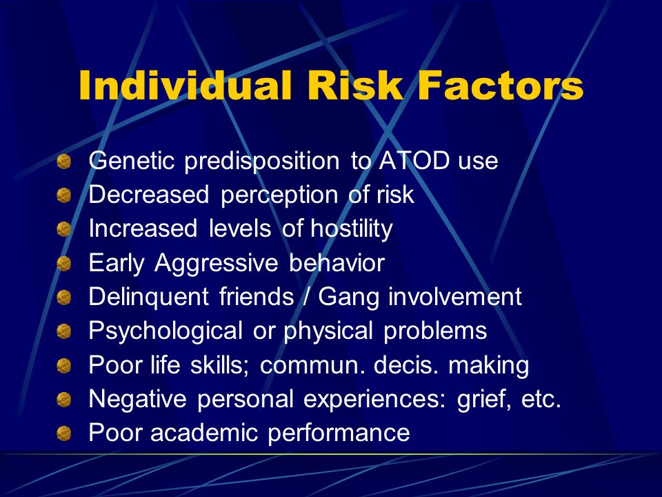 Individual Risk Factors Genetic predisposition to ATOD use Decreased perception of risk Increased levels of hostility Early Aggressive behavior Delinquent friends / Gang involvement Psychological or physical problems Poor life skills; commun.