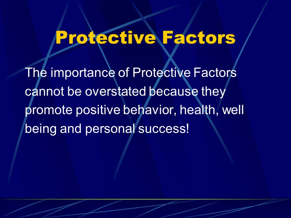 Protective Factors The importance of Protective Factors cannot be overstated because they promote positive behavior, health, well being and personal success!