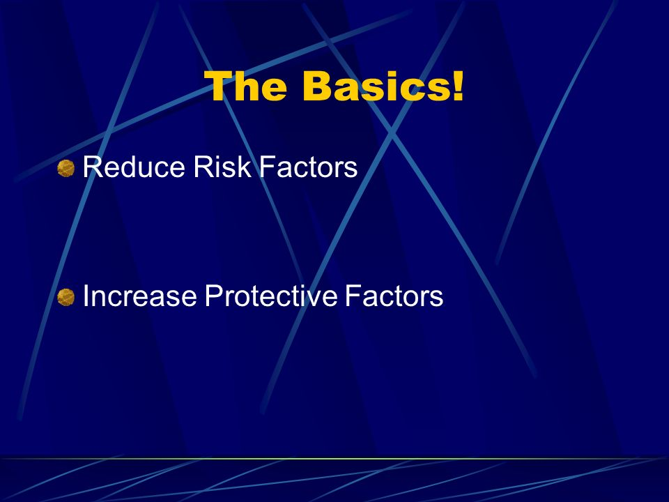 The Basics! Reduce Risk Factors Increase Protective Factors
