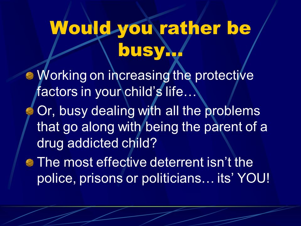 Would you rather be busy… Working on increasing the protective factors in your childs life… Or, busy dealing with all the problems that go along with being the parent of a drug addicted child.