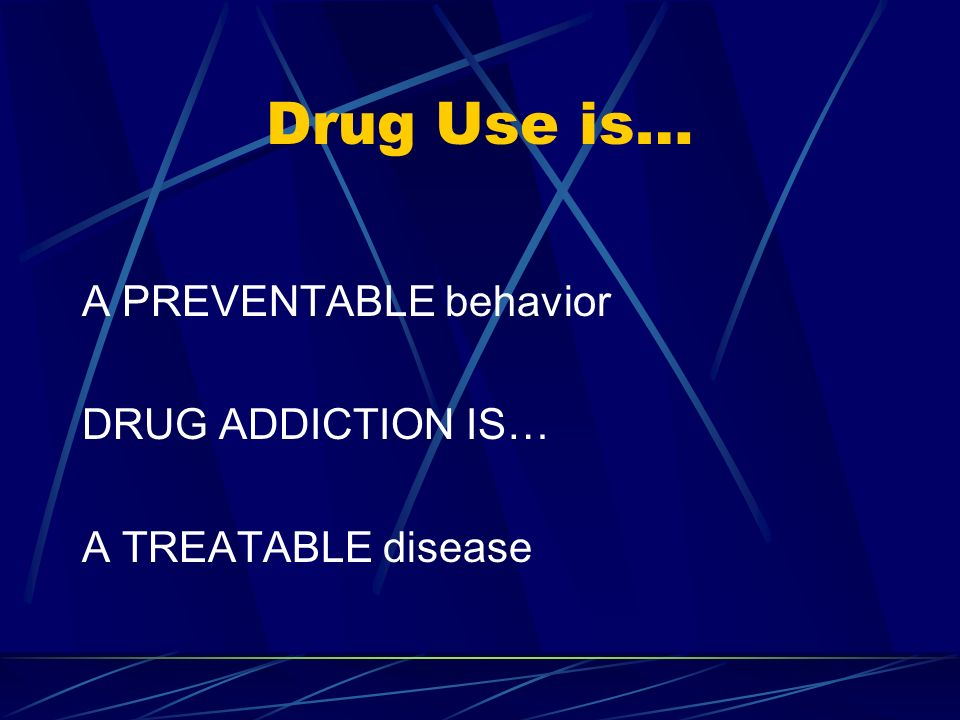 Drug Use is… A PREVENTABLE behavior DRUG ADDICTION IS… A TREATABLE disease