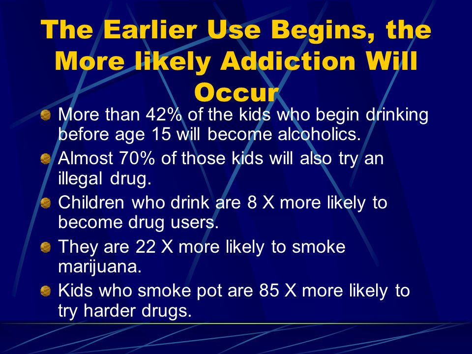 The Earlier Use Begins, the More likely Addiction Will Occur More than 42% of the kids who begin drinking before age 15 will become alcoholics.