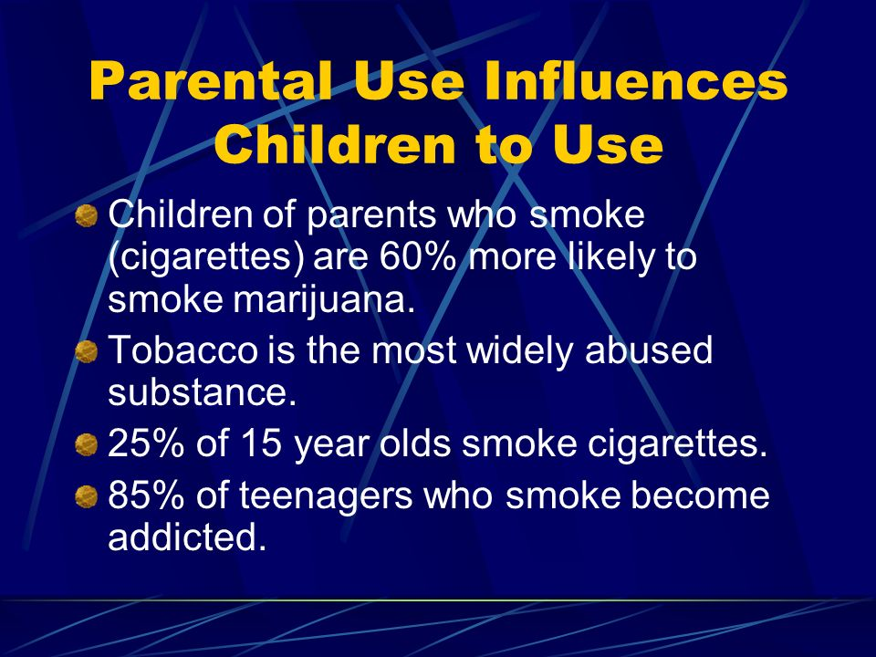 Parental Use Influences Children to Use Children of parents who smoke (cigarettes) are 60% more likely to smoke marijuana.
