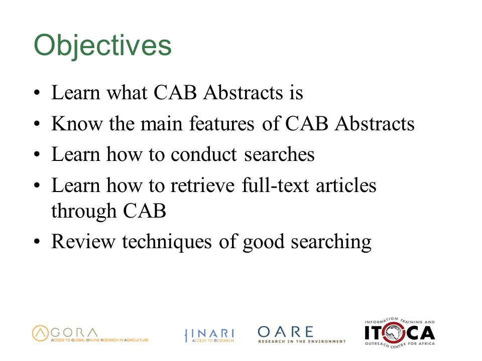 Objectives Learn what CAB Abstracts is Know the main features of CAB Abstracts Learn how to conduct searches Learn how to retrieve full-text articles
