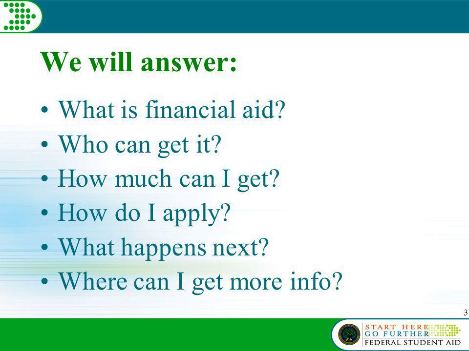 3 We will answer: What is financial aid. Who can get it.