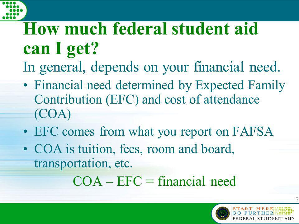 7 How much federal student aid can I get. In general, depends on your financial need.