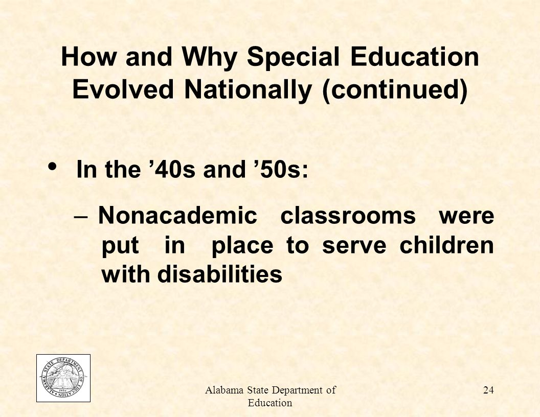 Alabama State Department of Education 23 At the turn of the last century: – Children with mild disabilities were instructed in the general education classroom – Children with severe disabilities did not attend school at all How and Why Special Education Evolved Nationally (Friend and Bursuck, 1999)