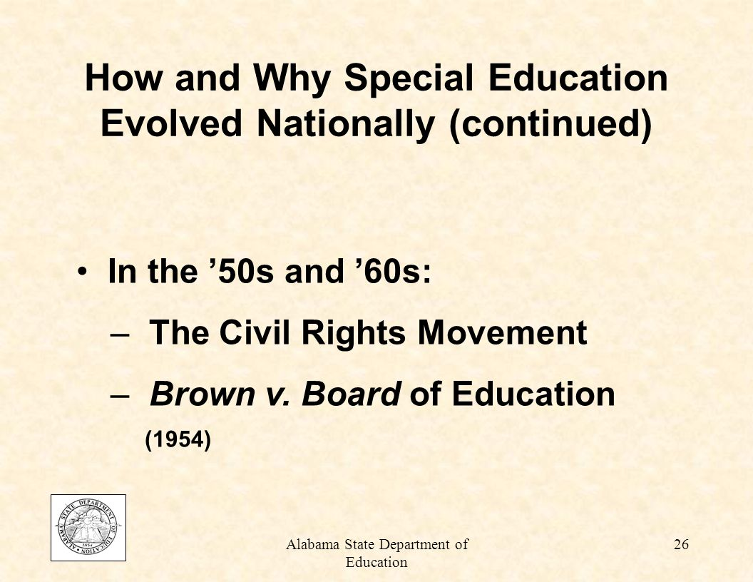 Alabama State Department of Education 25 By the mid-50s and early 60s: – Studies began to show that the needs of students with disabilities were not being met How and Why Special Education Evolved Nationally (continued)