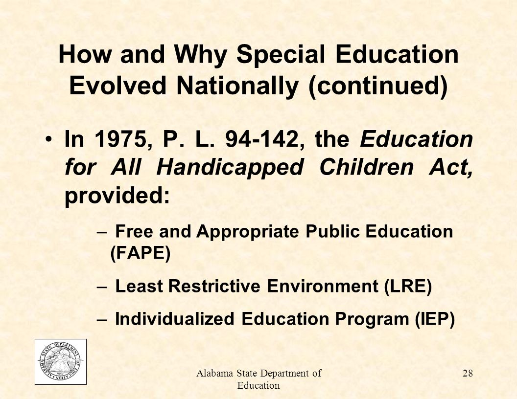 Alabama State Department of Education 27 Section 504 of the Rehabilitation Act of 1973: –Provided for equal opportunity concerning participation in the full range of school activities for disabled students How and Why Special Education Evolved Nationally (continued)
