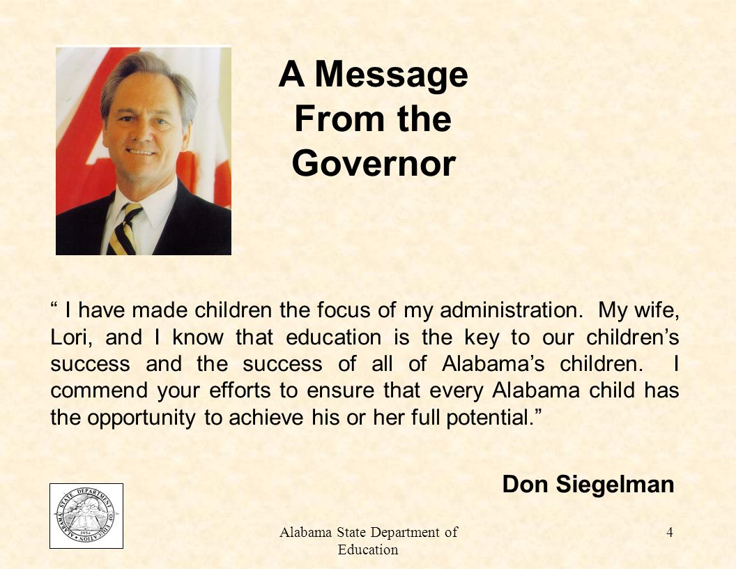 Alabama State Department of Education 4 A Message From the Governor I have made children the focus of my administration.