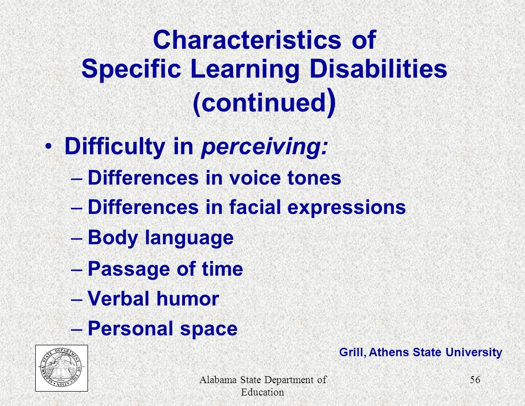 Alabama State Department of Education 55 Characteristics of Specific Learning Disabilities (continued) Difficulty in using language and symbols: –Reading: basic skills & comprehension –Writing: penmanship and expressing ideas clearly –Listening: hearing, but not understanding Grill, Athens State University