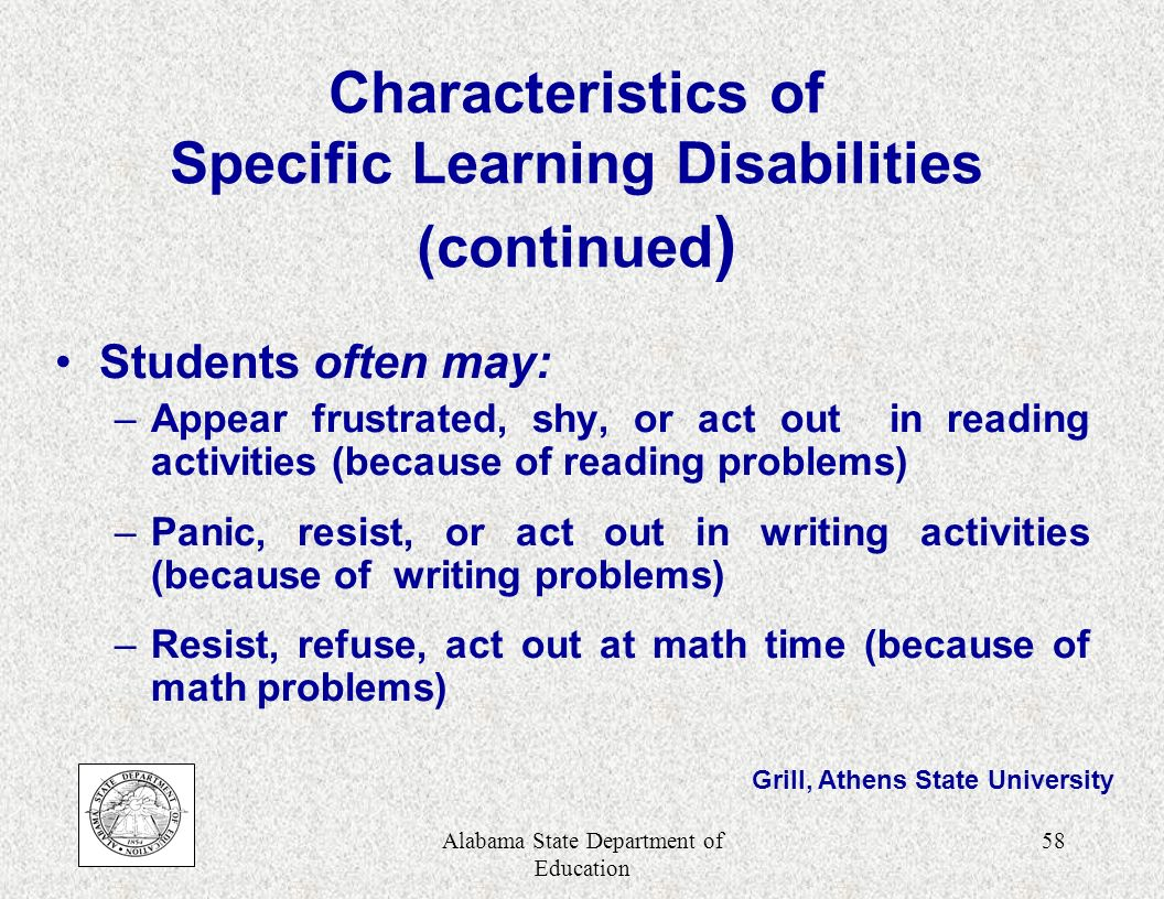 Alabama State Department of Education 57 Characteristics of Specific Learning Disabilities (continued) Difficulty in managing emotions and behavior: –Controlling anger –Making hasty decisions –Interrupting (impulsive) –Responding to rapid transitions (rigid) –Organizing tasks –Managing time and resources Grill, Athens State University