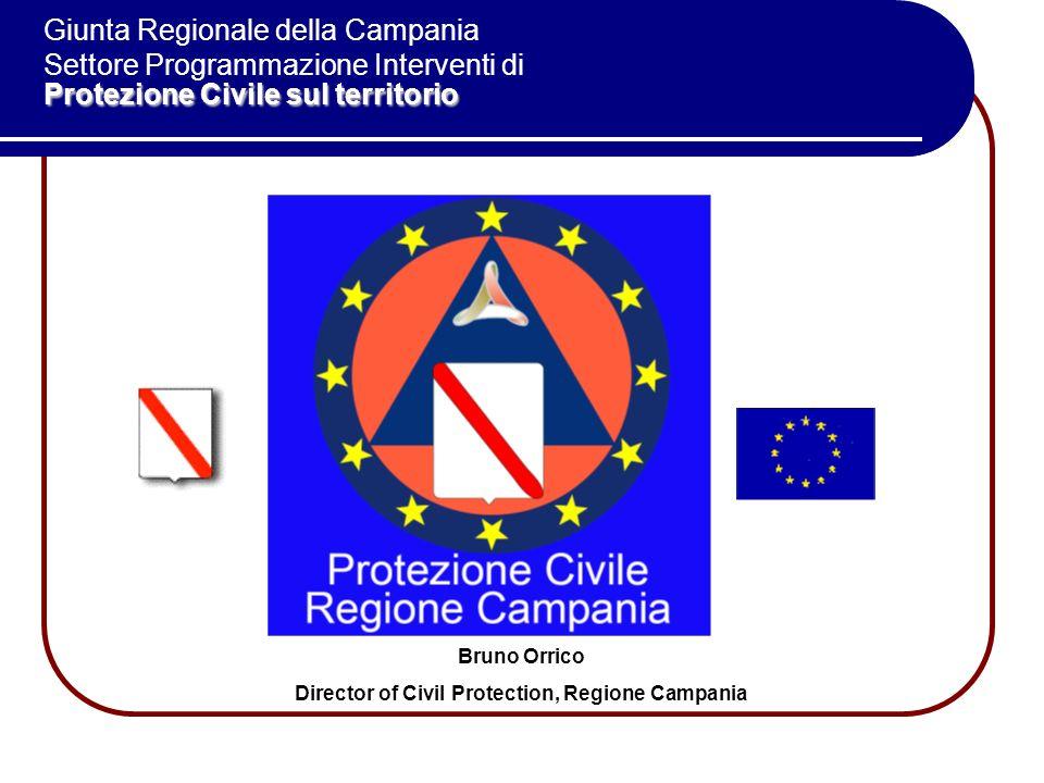 Bruno Orrico Director of Civil Protection, Regione Campania Protezione Civile sul territorio Giunta Regionale della Campania Settore Programmazione Interventi di Protezione Civile sul territorio