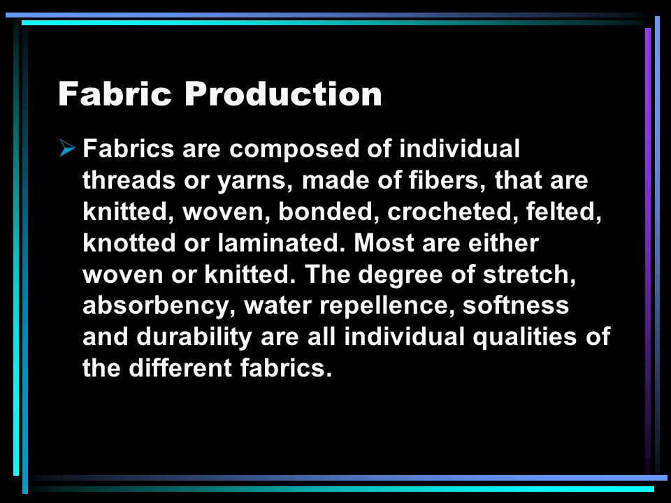 Fabric Production Fabrics are composed of individual threads or yarns, made of fibers, that are knitted, woven, bonded, crocheted, felted, knotted or