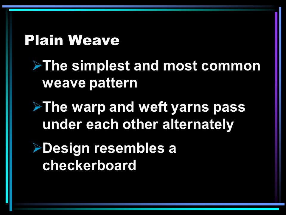 Plain Weave The simplest and most common weave pattern The warp and weft yarns pass under each other alternately Design resembles a checkerboard