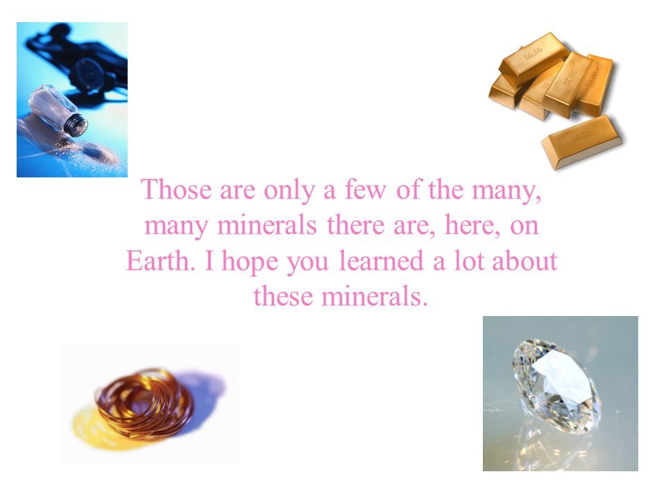 Those are only a few of the many, many minerals there are, here, on Earth.