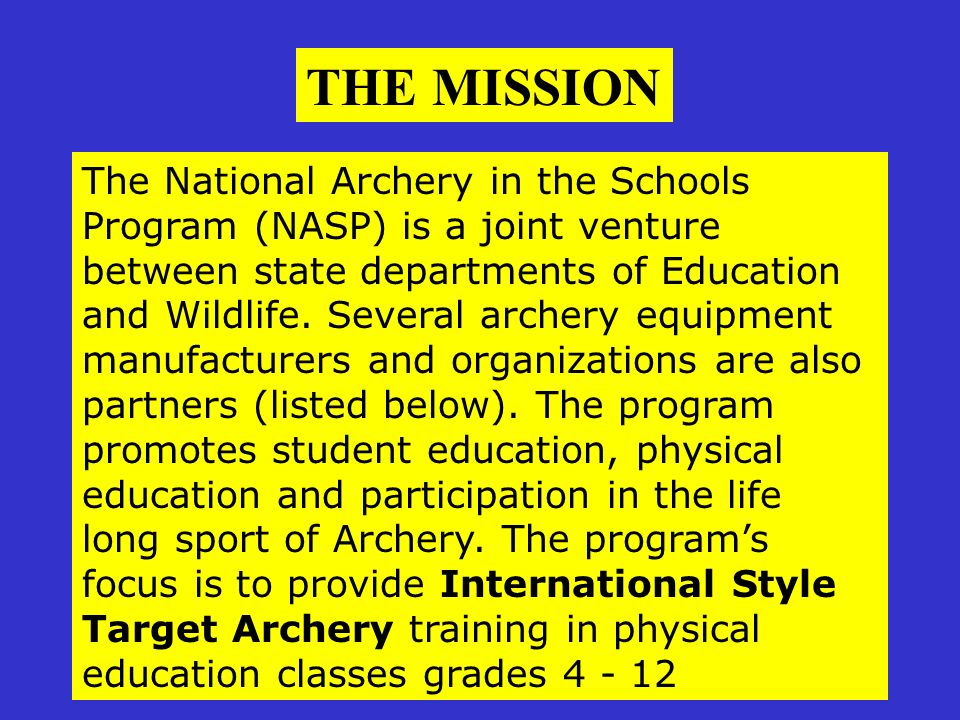 The National Archery in the Schools Program (NASP) is a joint venture between state departments of Education and Wildlife. Several archery equipment m