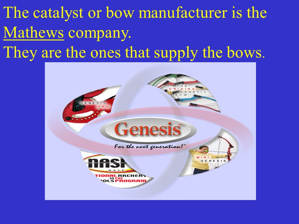 The catalyst or bow manufacturer is the Mathews company. They are the ones that supply the bows.